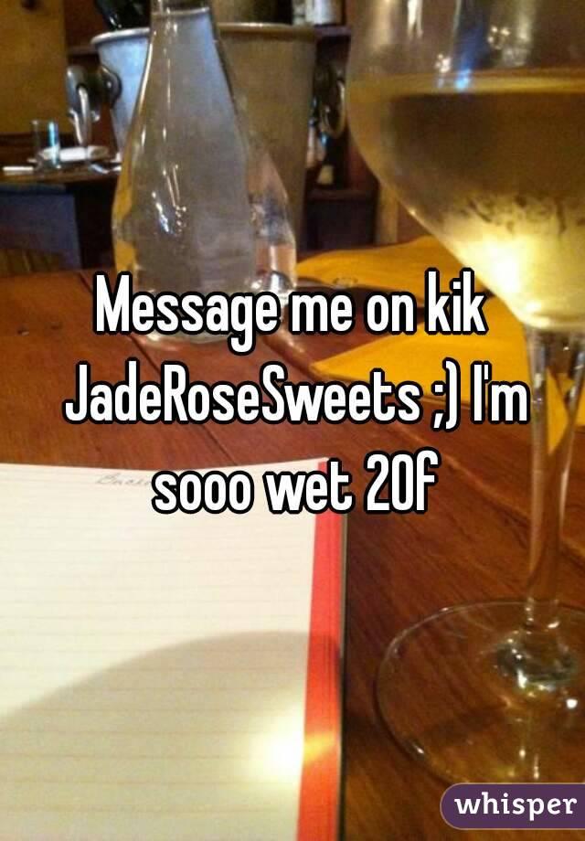 Message me on kik JadeRoseSweets ;) I'm sooo wet 20f