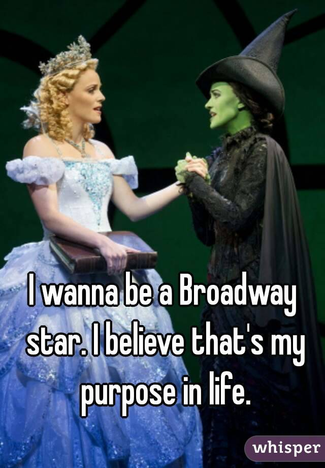 I wanna be a Broadway star. I believe that's my purpose in life.