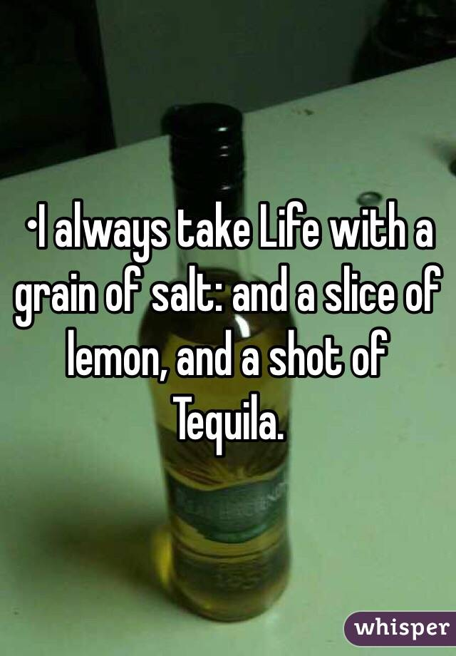 •I always take Life with a grain of salt: and a slice of lemon, and a shot of Tequila.