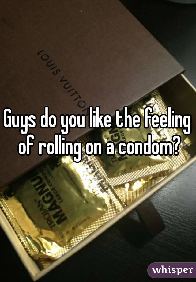 Guys do you like the feeling of rolling on a condom?