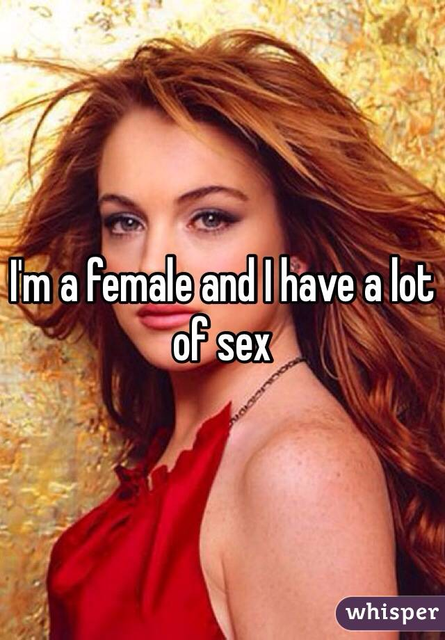 I'm a female and I have a lot of sex