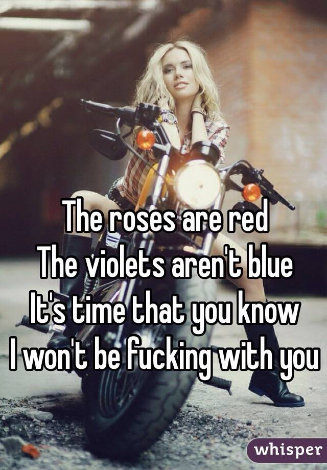 The roses are red The violets aren't blue It's time that you know I won't be fucking with you