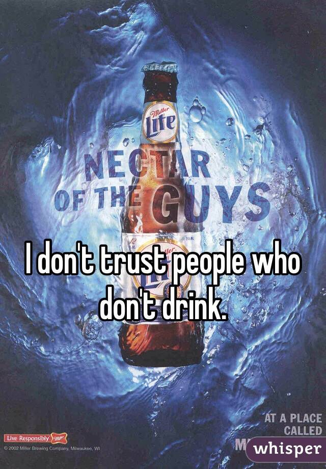 I don't trust people who don't drink.