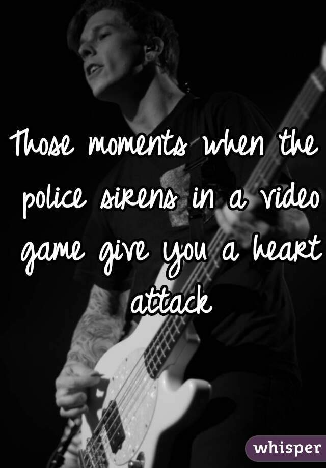 Those moments when the police sirens in a video game give you a heart attack