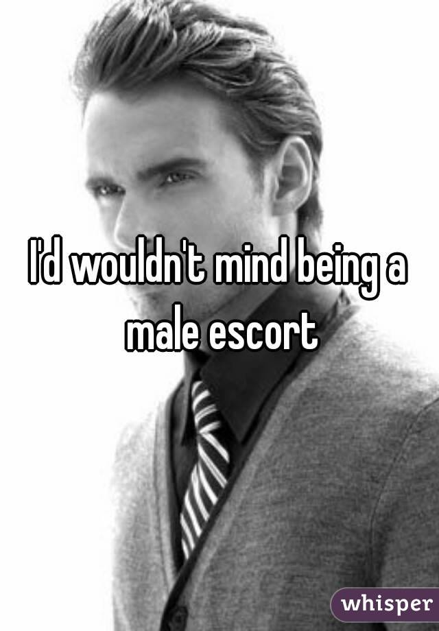 I'd wouldn't mind being a male escort