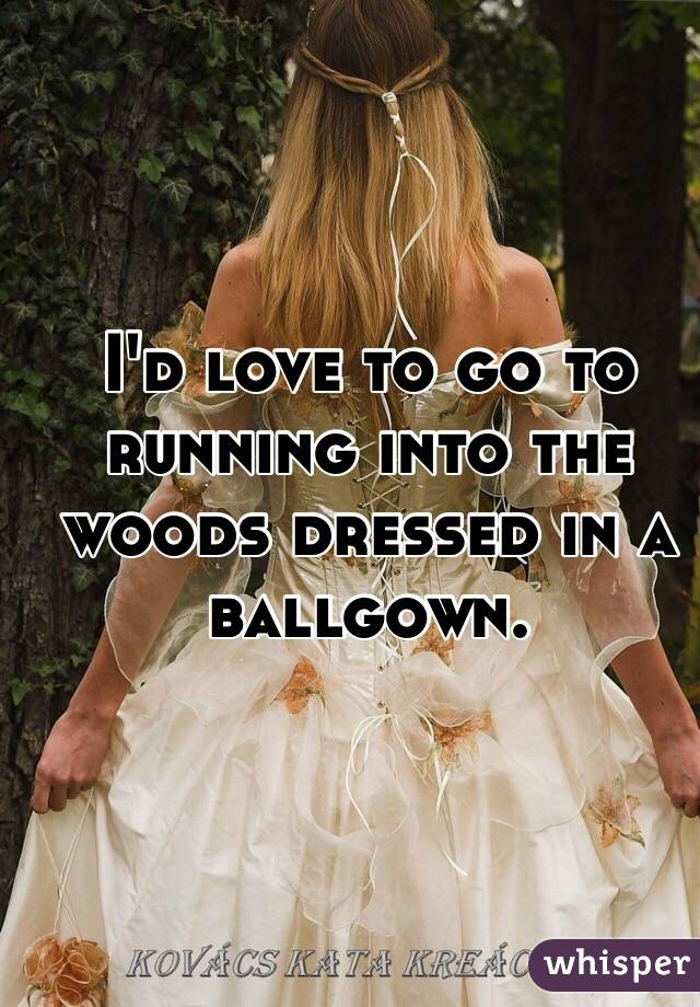 I'd love to go to running into the woods dressed in a ballgown.