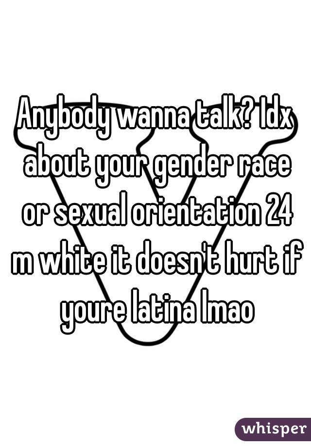 Anybody wanna talk? Idx about your gender race or sexual orientation 24 m white it doesn't hurt if youre latina lmao