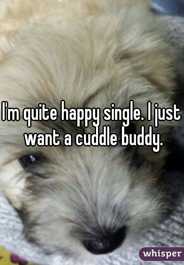 I'm quite happy single. I just want a cuddle buddy.