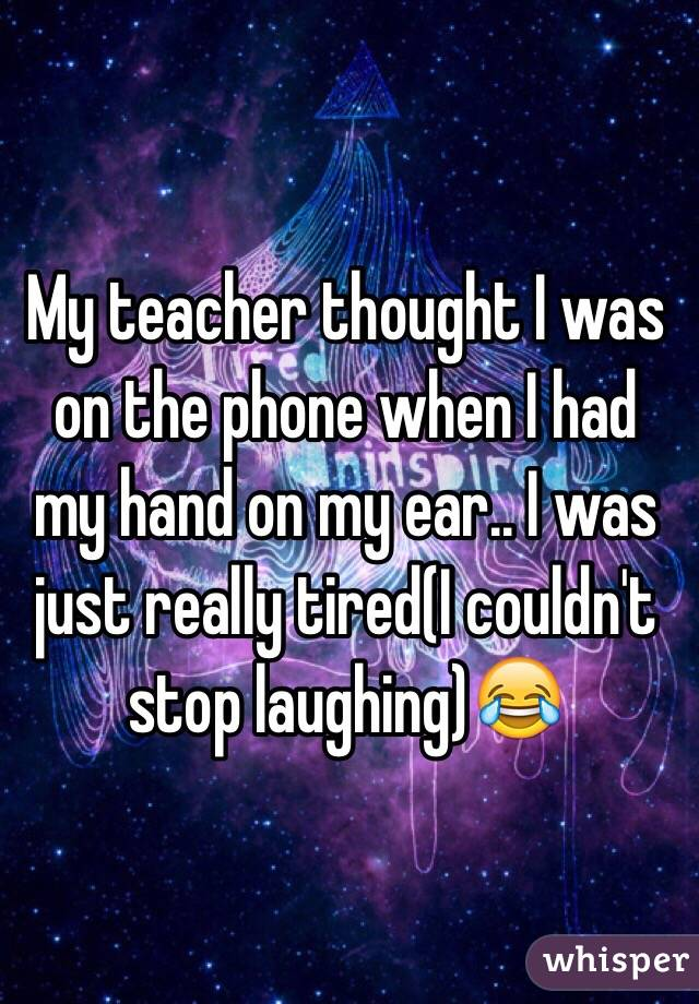 My teacher thought I was on the phone when I had my hand on my ear.. I was just really tired(I couldn't stop laughing)😂