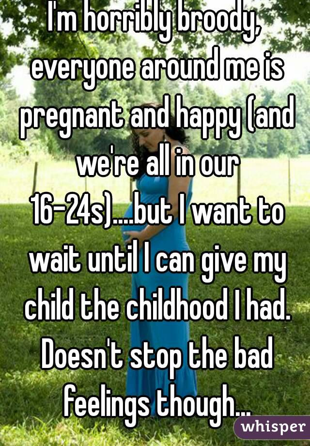 I'm horribly broody, everyone around me is pregnant and happy (and we're all in our 16-24s)....but I want to wait until I can give my child the childhood I had. Doesn't stop the bad feelings though...