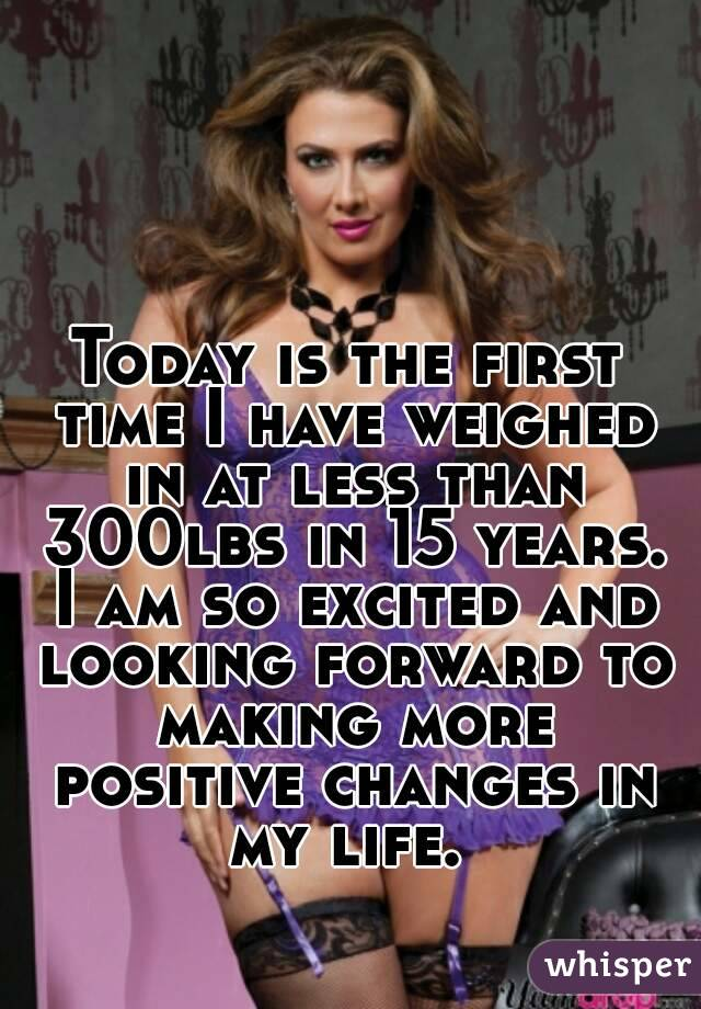 Today is the first time I have weighed in at less than 300lbs in 15 years. I am so excited and looking forward to making more positive changes in my life.