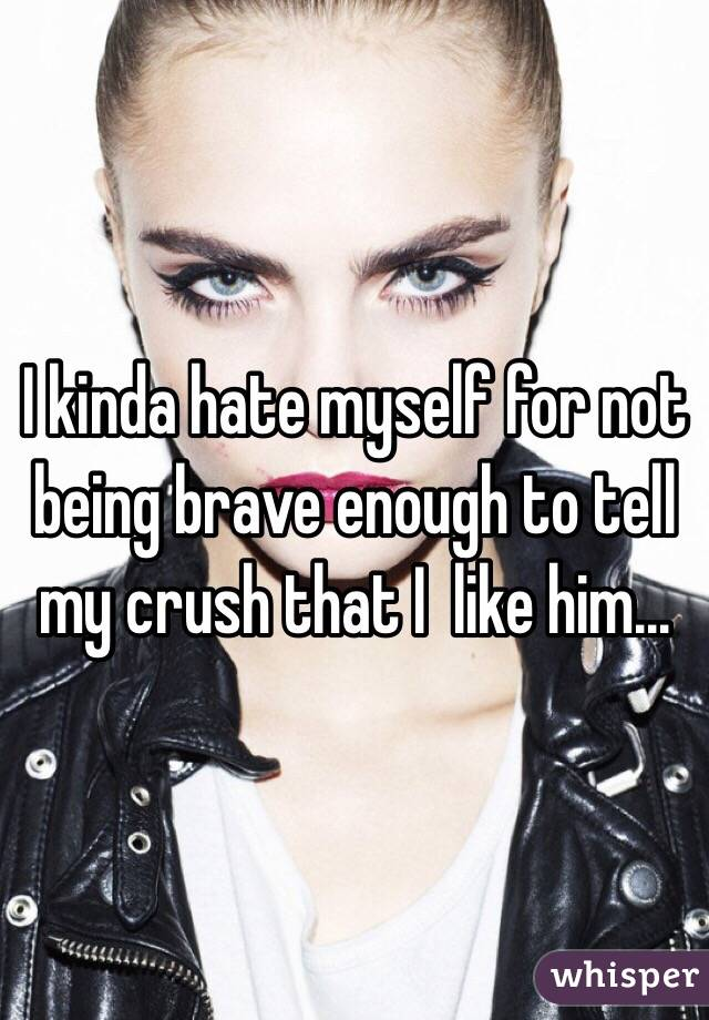 I kinda hate myself for not being brave enough to tell my crush that I  like him...
