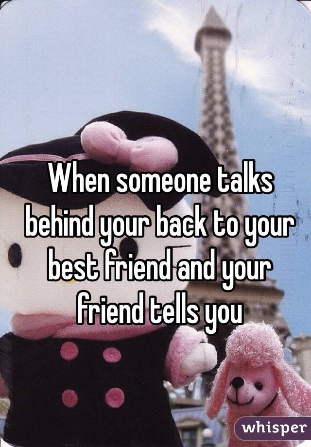 When someone talks behind your back to your best friend and your friend tells you