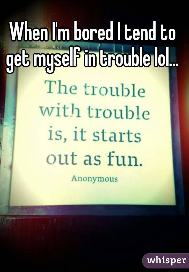 When I'm bored I tend to get myself in trouble lol...