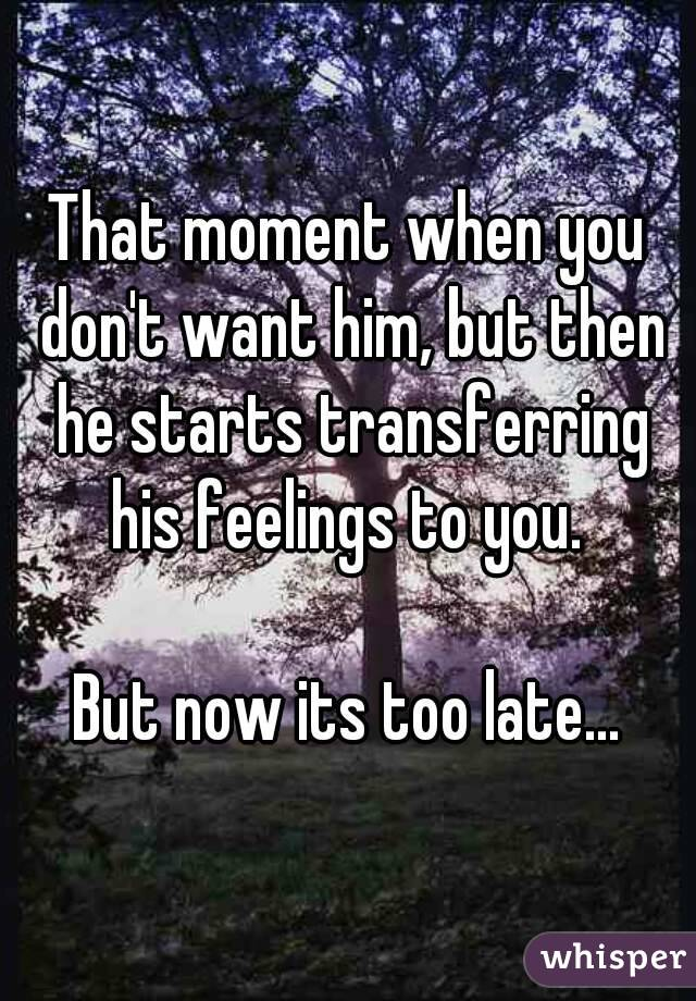 That moment when you don't want him, but then he starts transferring his feelings to you.   But now its too late...