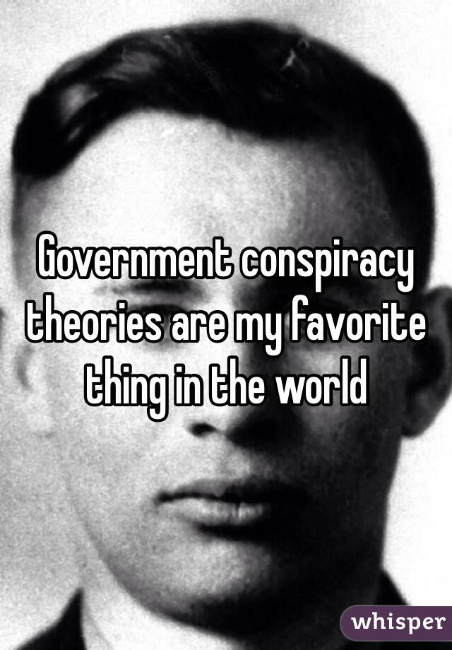 Government conspiracy theories are my favorite thing in the world