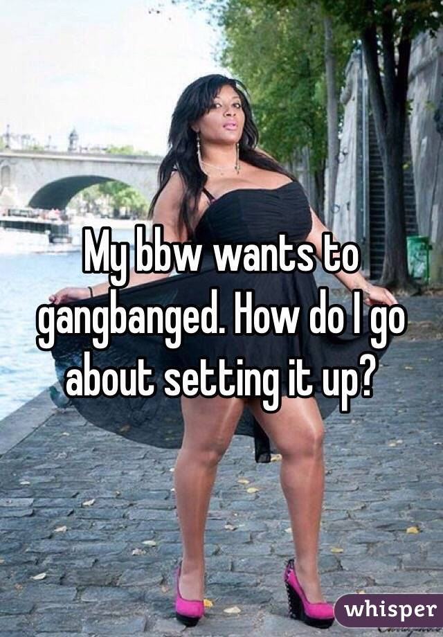 My bbw wants to gangbanged. How do I go about setting it up?