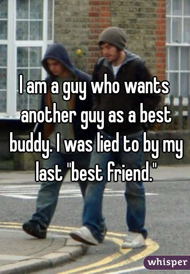 """I am a guy who wants another guy as a best buddy. I was lied to by my last """"best friend."""""""