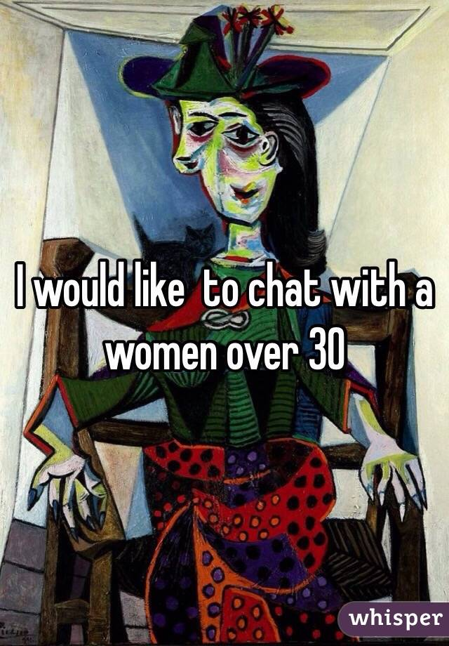 I would like  to chat with a women over 30