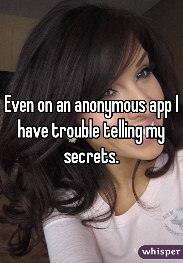 Even on an anonymous app I have trouble telling my secrets.