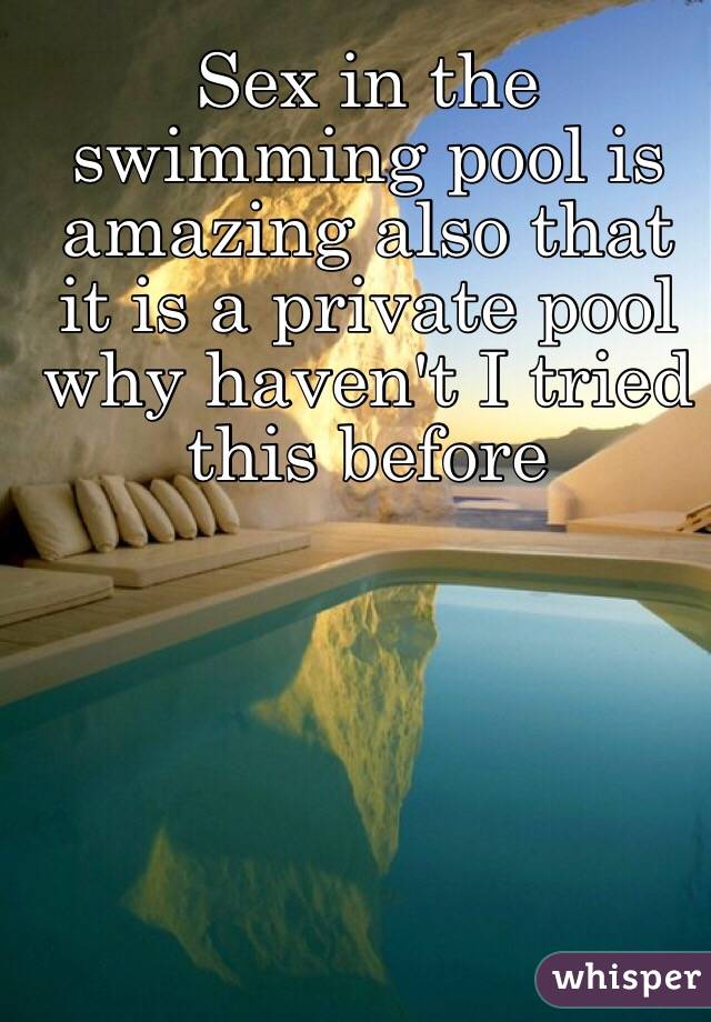 Sex in the swimming pool is amazing also that it is a private pool why haven't I tried this before
