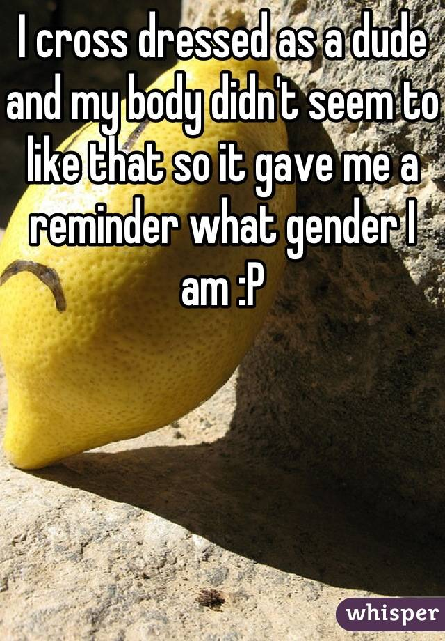 I cross dressed as a dude and my body didn't seem to like that so it gave me a reminder what gender I am :P