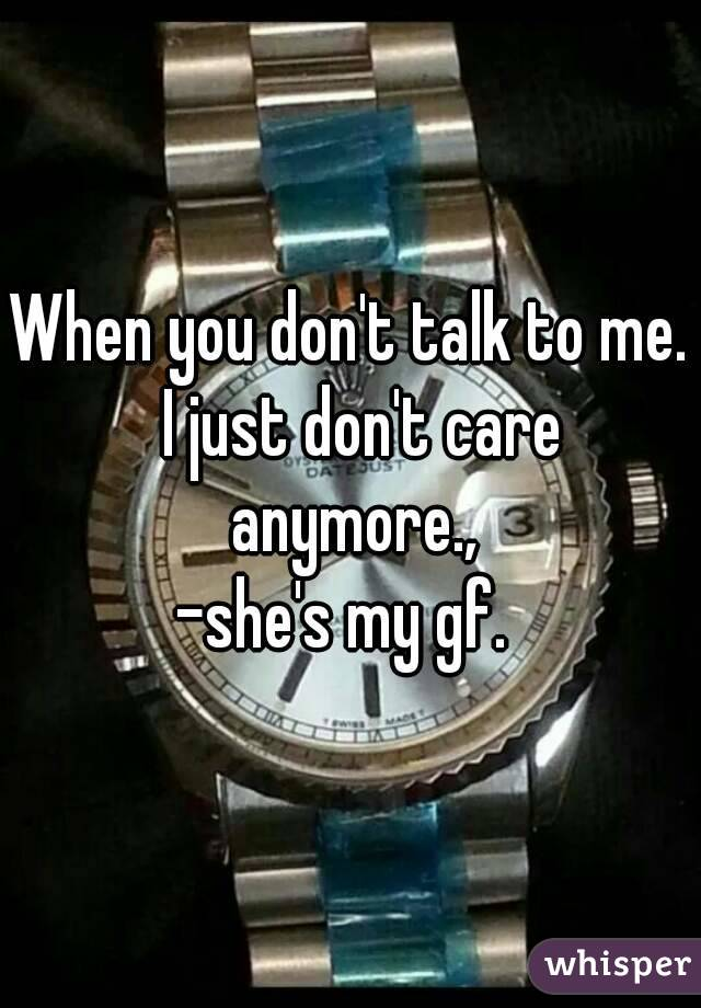 When you don't talk to me.  I just don't care anymore., -she's my gf.