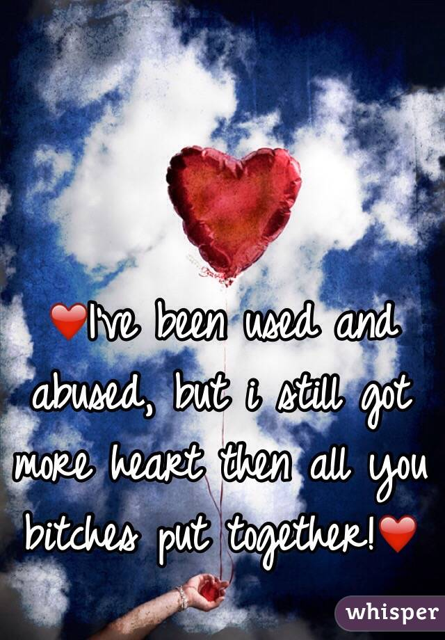 ❤️I've been used and abused, but i still got more heart then all you bitches put together!❤️