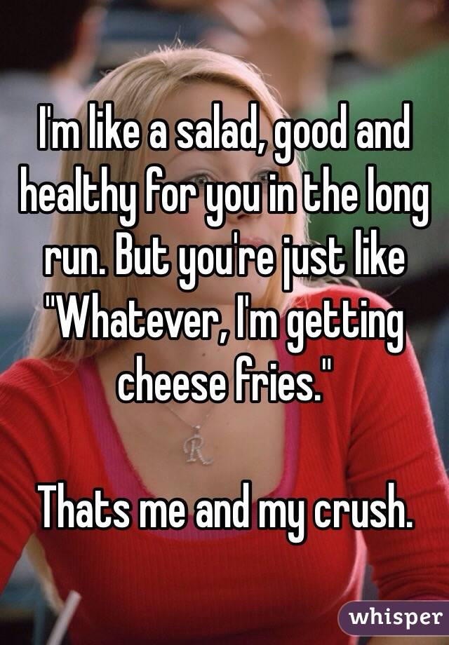 "I'm like a salad, good and healthy for you in the long run. But you're just like ""Whatever, I'm getting cheese fries.""  Thats me and my crush."