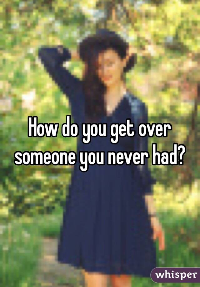 How do you get over someone you never had?