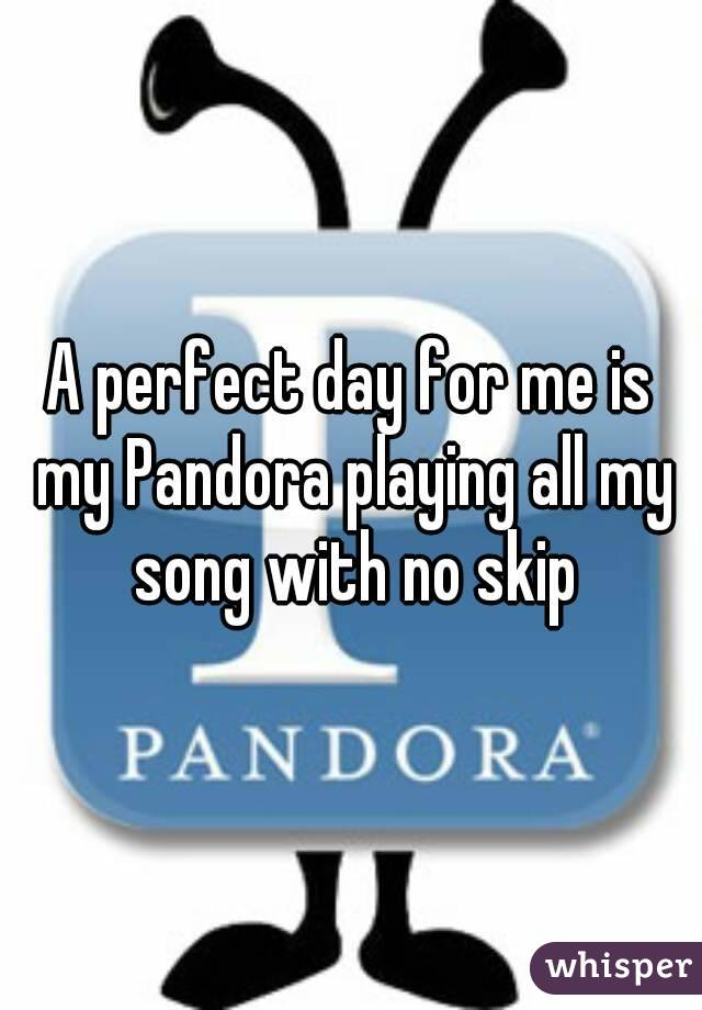 A perfect day for me is my Pandora playing all my song with no skip