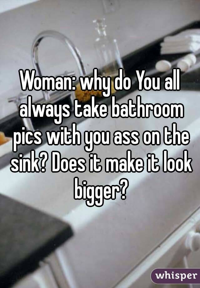 Woman: why do You all always take bathroom pics with you ass on the sink? Does it make it look bigger?