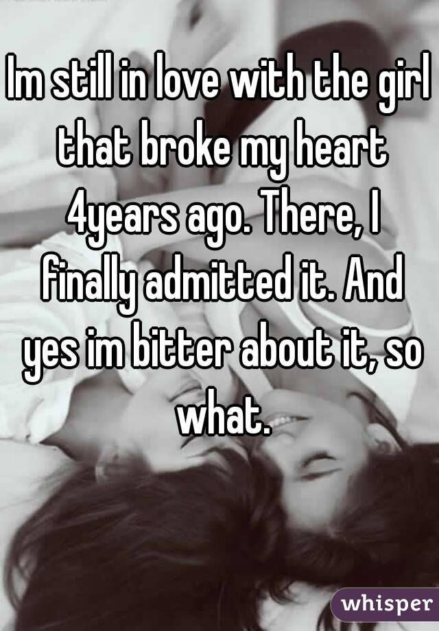 Im still in love with the girl that broke my heart 4years ago. There, I finally admitted it. And yes im bitter about it, so what.
