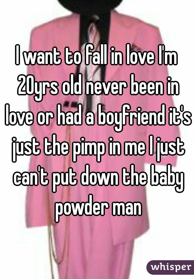 I want to fall in love I'm 20yrs old never been in love or had a boyfriend it's just the pimp in me I just can't put down the baby powder man