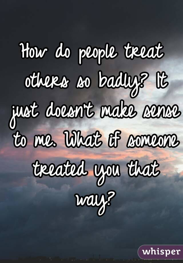 How do people treat others so badly? It just doesn't make sense to me. What if someone treated you that way?