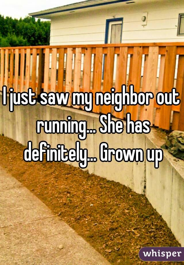 I just saw my neighbor out running... She has definitely... Grown up