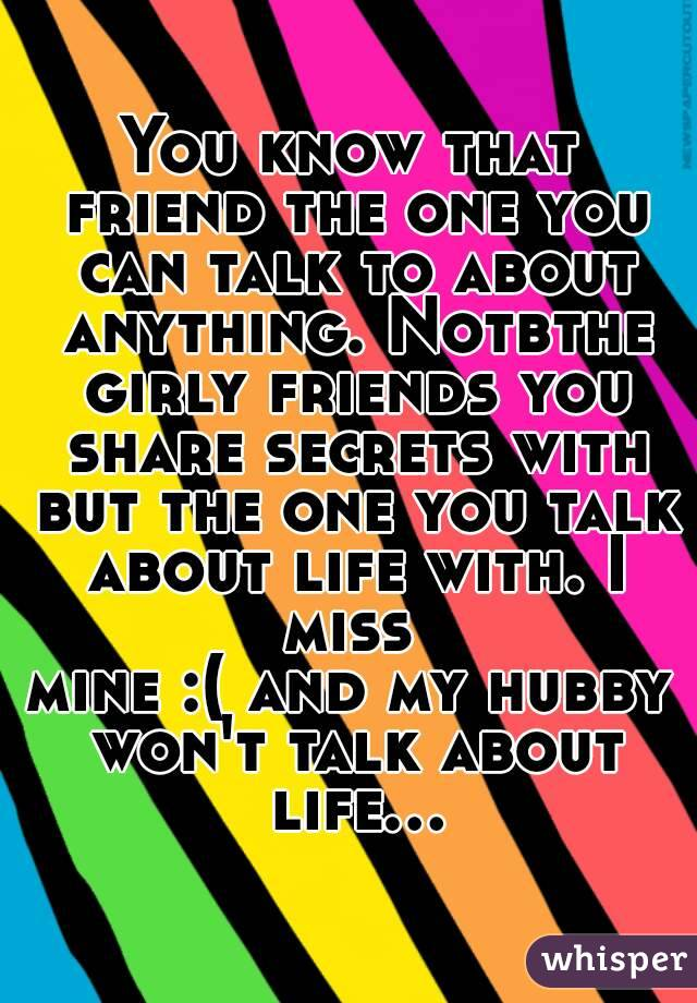 You know that friend the one you can talk to about anything. Notbthe girly friends you share secrets with but the one you talk about life with. I miss  mine :( and my hubby won't talk about life...