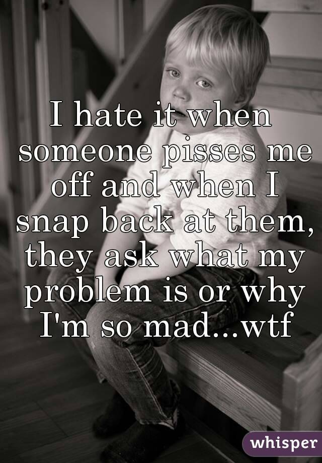 I hate it when someone pisses me off and when I snap back at them, they ask what my problem is or why I'm so mad...wtf