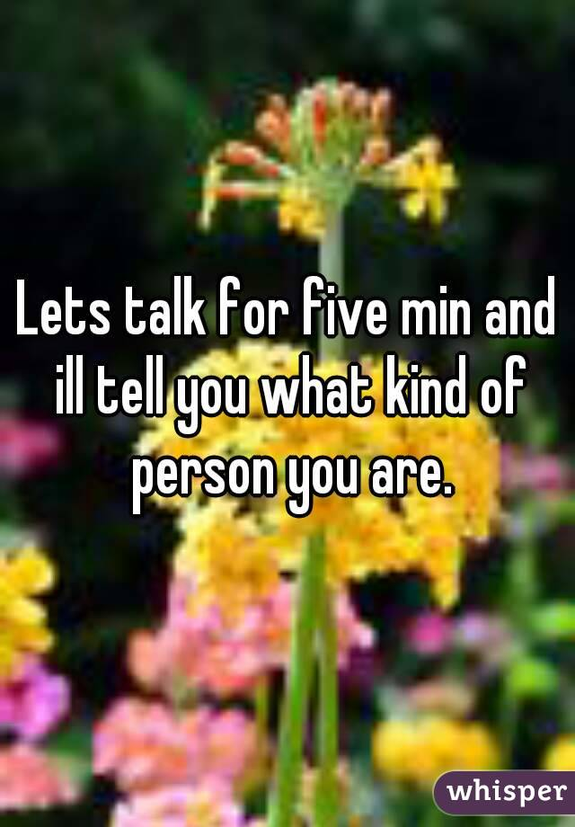 Lets talk for five min and ill tell you what kind of person you are.