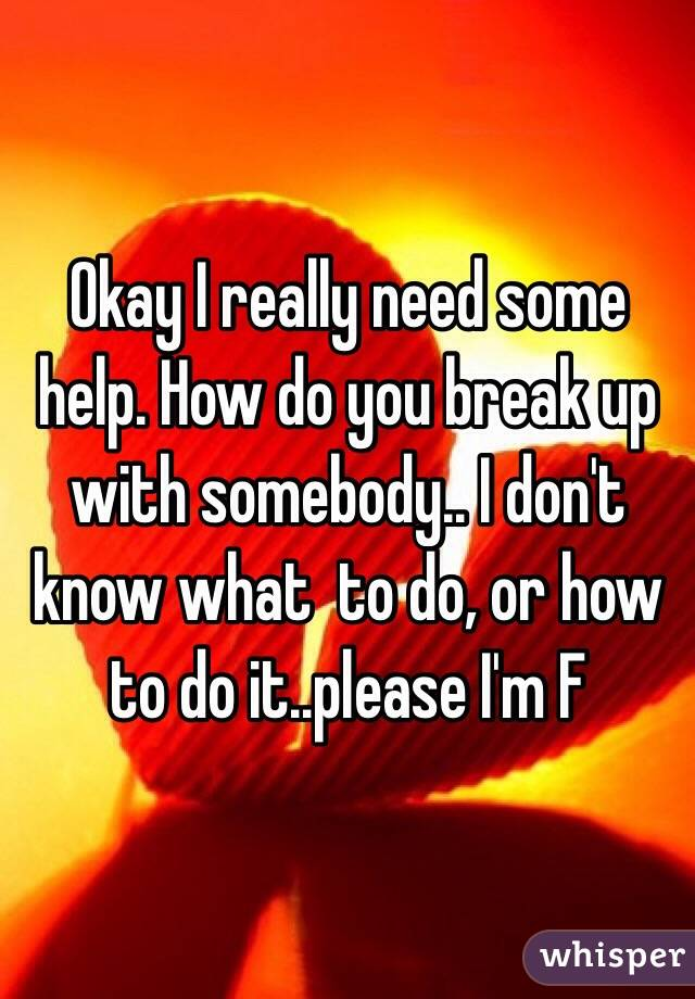 Okay I really need some help. How do you break up with somebody.. I don't know what  to do, or how to do it..please I'm F