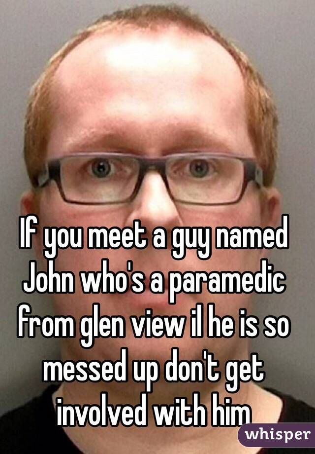 If you meet a guy named John who's a paramedic from glen view il he is so messed up don't get involved with him