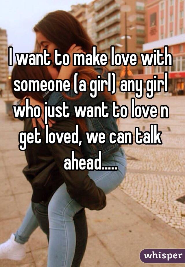 I want to make love with someone (a girl) any girl who just want to love n get loved, we can talk ahead.....