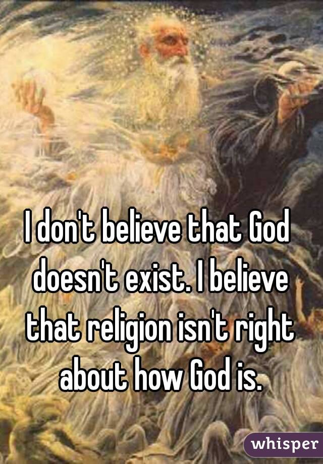 I don't believe that God doesn't exist. I believe that religion isn't right about how God is.