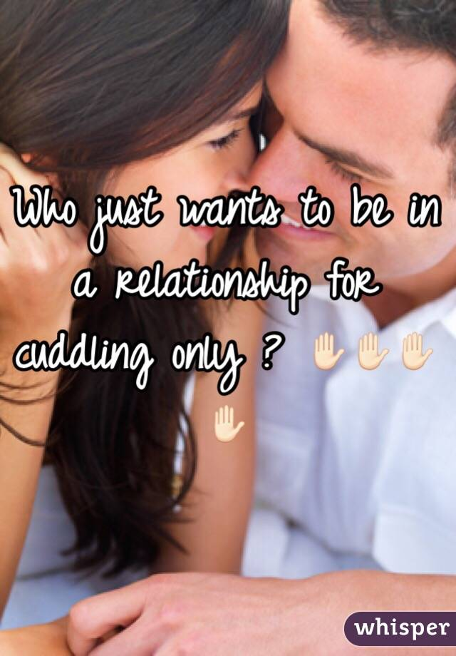 Who just wants to be in a relationship for cuddling only ? ✋🏻✋🏻✋🏻✋🏻