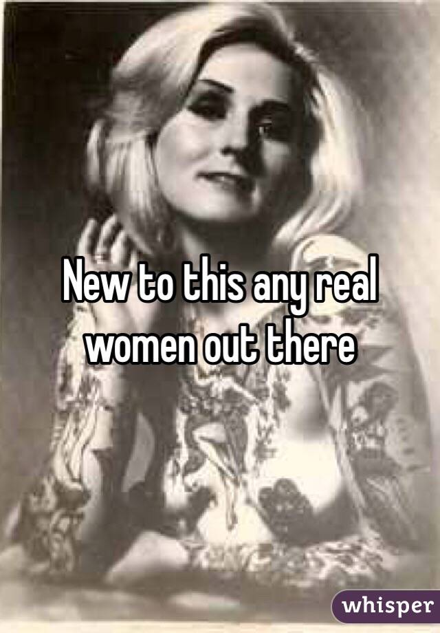 New to this any real women out there
