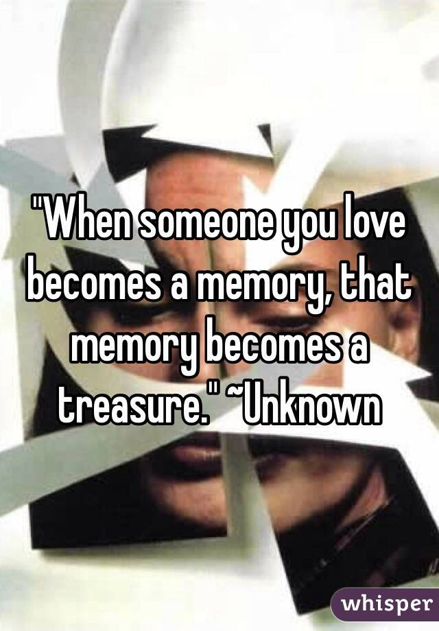 """When someone you love becomes a memory, that memory becomes a treasure."" ~Unknown"