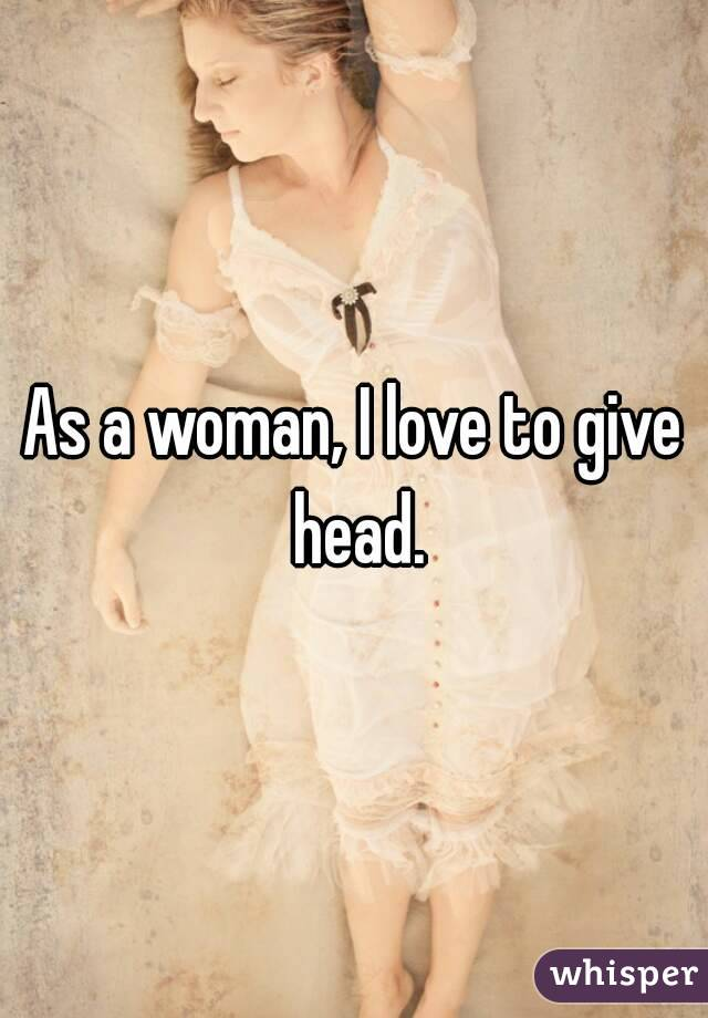 As a woman, I love to give head.