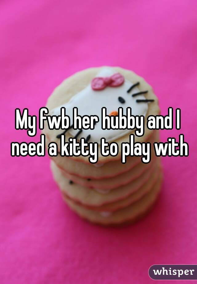 My fwb her hubby and I need a kitty to play with