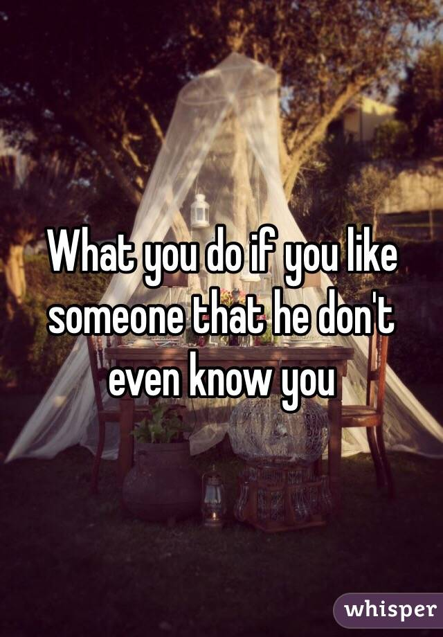 What you do if you like someone that he don't even know you