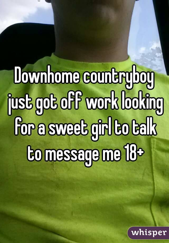 Downhome countryboy just got off work looking for a sweet girl to talk to message me 18+